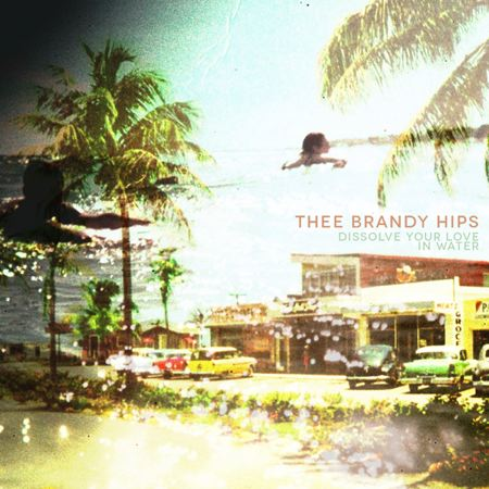 Thee Brandy Hips - Dissolve Your Love In Water
