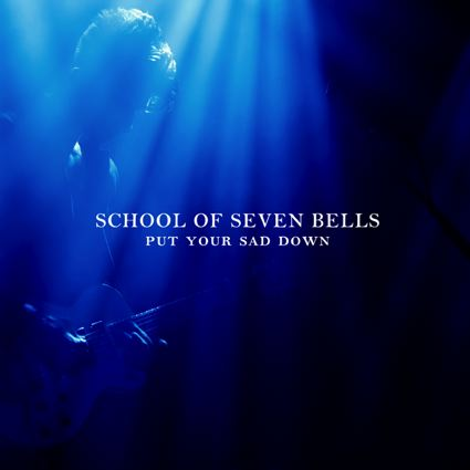 Put Your Sad Down - School Of Seven Bells